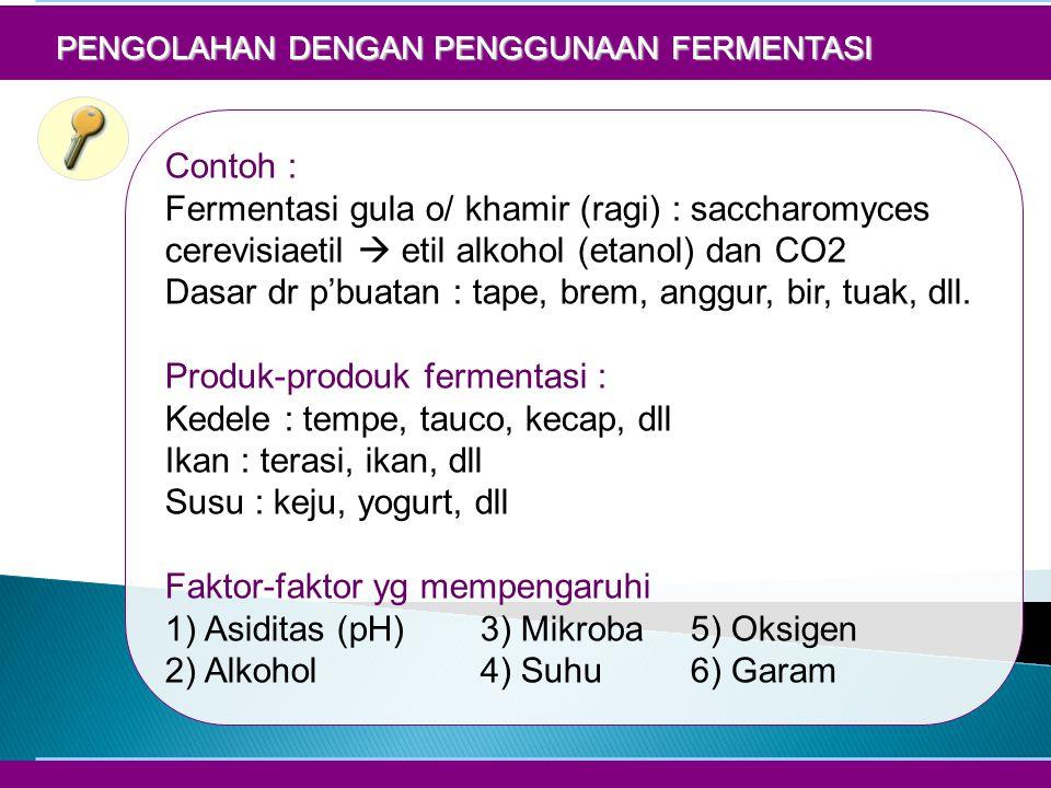 PENGOLAHAN DENGAN PENGGUNAAN FERMENTASI Contoh : Fermentasi gula o/ khamir (ragi) : saccharomyces cerevisiaetil  etil alkohol (etanol) dan CO2 Dasar dr p'buatan : tape, brem, anggur, bir, tuak, dll.