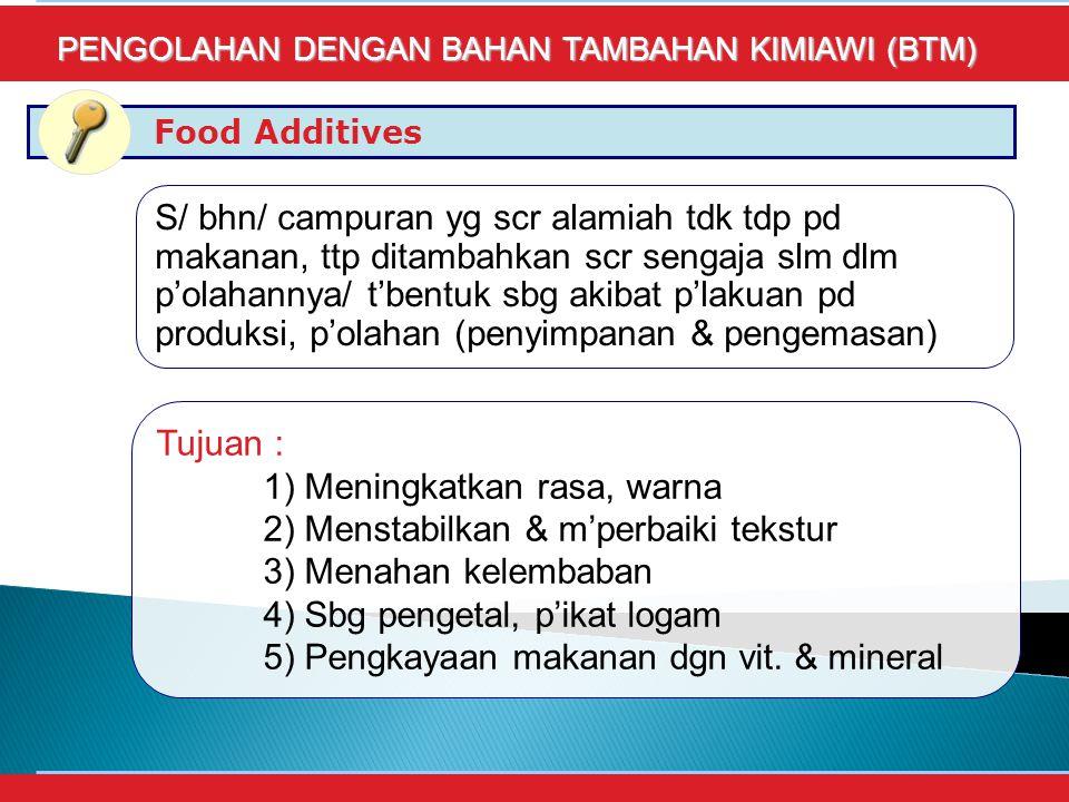 Food Additives PENGOLAHAN DENGAN BAHAN TAMBAHAN KIMIAWI (BTM) S/ bhn/ campuran yg scr alamiah tdk tdp pd makanan, ttp ditambahkan scr sengaja slm dlm p'olahannya/ t'bentuk sbg akibat p'lakuan pd produksi, p'olahan (penyimpanan & pengemasan) Tujuan : 1) Meningkatkan rasa, warna 2) Menstabilkan & m'perbaiki tekstur 3) Menahan kelembaban 4) Sbg pengetal, p'ikat logam 5) Pengkayaan makanan dgn vit.