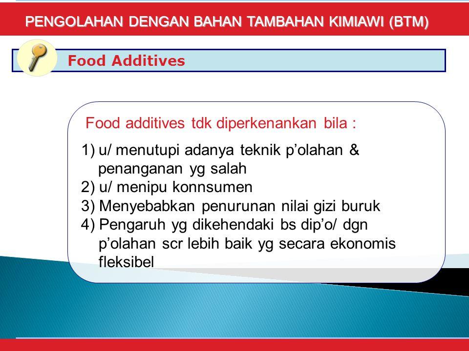 Food Additives PENGOLAHAN DENGAN BAHAN TAMBAHAN KIMIAWI (BTM) Food additives tdk diperkenankan bila : 1)u/ menutupi adanya teknik p'olahan & penanganan yg salah 2) u/ menipu konnsumen 3) Menyebabkan penurunan nilai gizi buruk 4) Pengaruh yg dikehendaki bs dip'o/ dgn p'olahan scr lebih baik yg secara ekonomis fleksibel