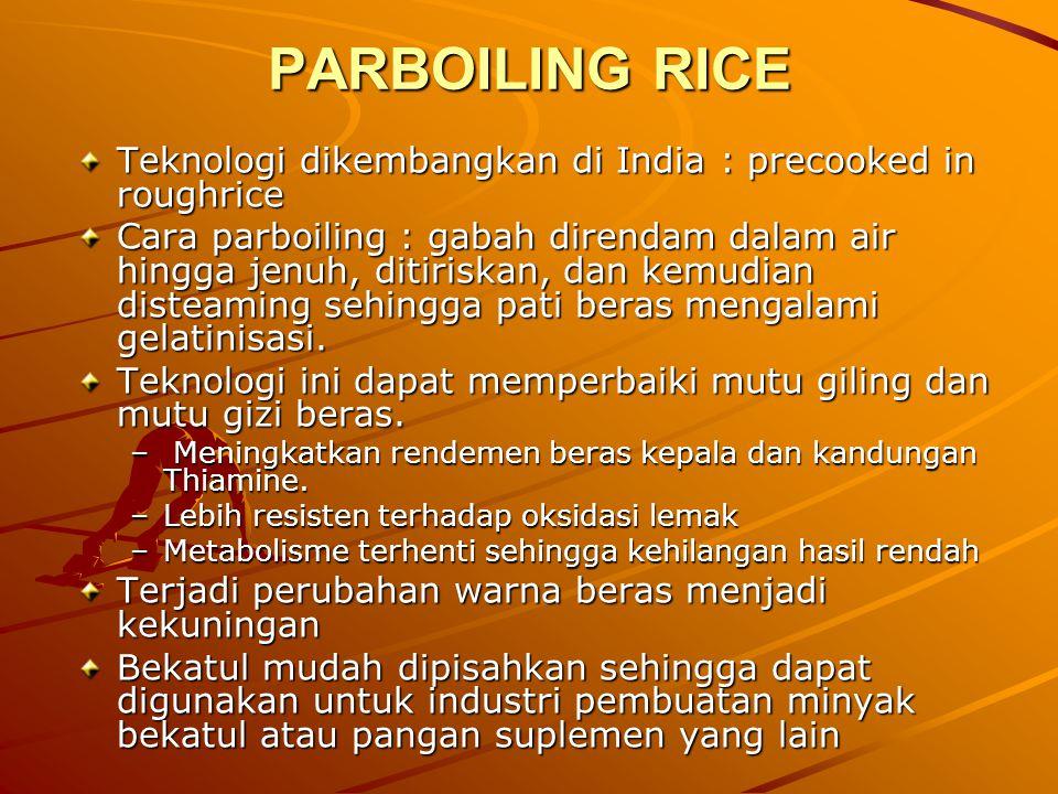 PARBOILING RICE Teknologi dikembangkan di India : precooked in roughrice Cara parboiling : gabah direndam dalam air hingga jenuh, ditiriskan, dan kemu