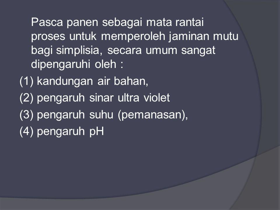 Pasca panen sebagai mata rantai proses untuk memperoleh jaminan mutu bagi simplisia, secara umum sangat dipengaruhi oleh : (1) kandungan air bahan, (2