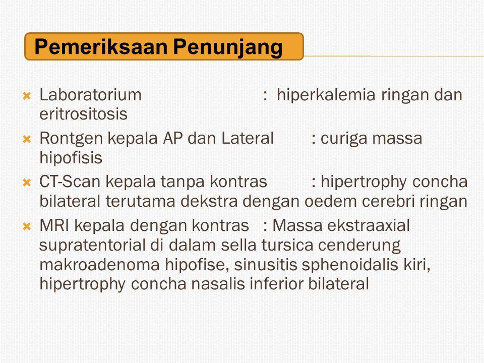  Laboratorium : hiperkalemia ringan dan eritrositosis  Rontgen kepala AP dan Lateral: curiga massa hipofisis  CT-Scan kepala tanpa kontras: hipertr