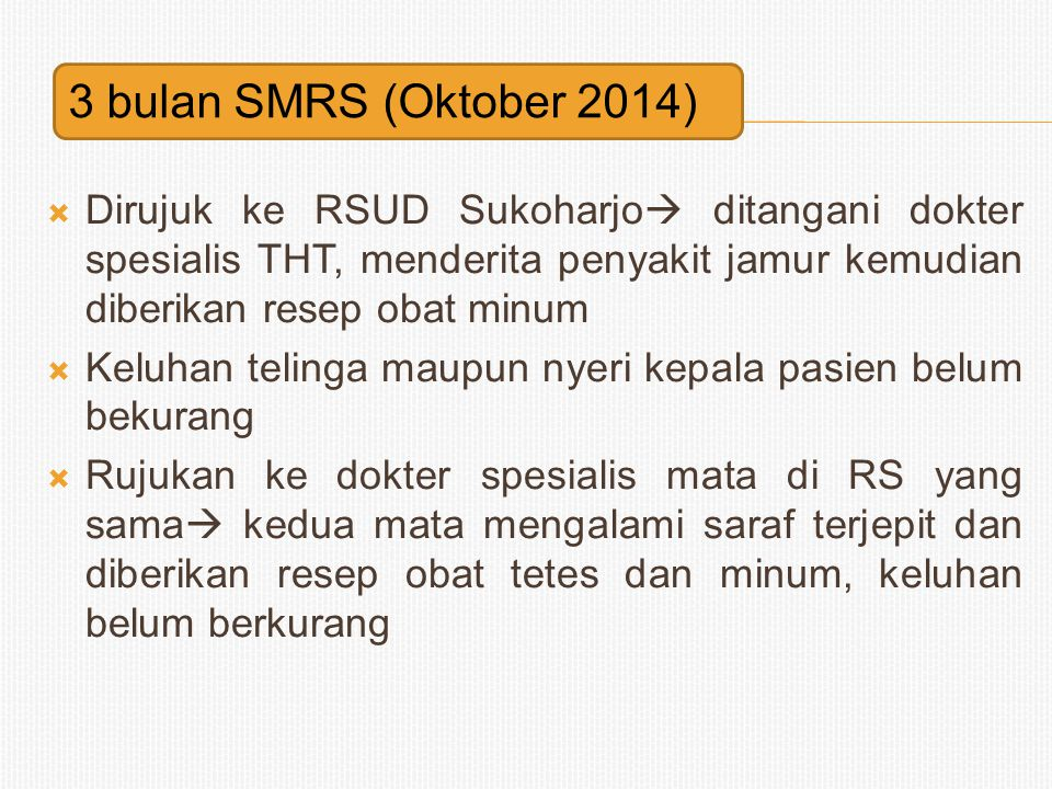  Nyeri kepala hebat, tajam penglihatan kedua mata hilang, muntah  MRS RSUD Sukoharjo  CT-Scan  hasil dikatakan normal  Keluhan tidak berkurang  minta dirujuk ke RS.