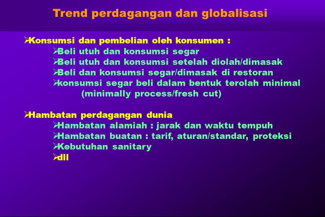 Trend perdagangan dan globalisasi  Konsumsi dan pembelian oleh konsumen :  Beli utuh dan konsumsi segar  Beli utuh dan konsumsi setelah diolah/dima