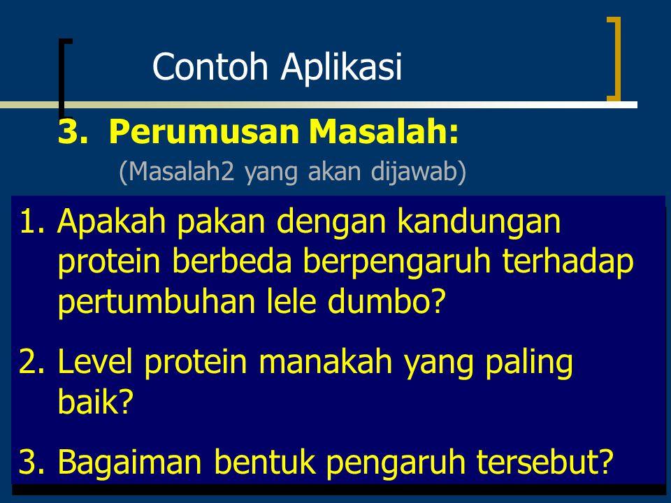 Contoh Aplikasi 3. Perumusan Masalah: 1.Apakah pakan dengan kandungan protein berbeda berpengaruh terhadap pertumbuhan lele dumbo? 2.Level protein man