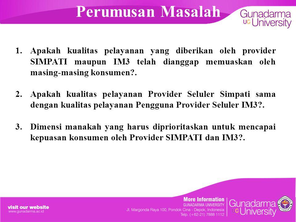 Perumusan Masalah 1.Apakah kualitas pelayanan yang diberikan oleh provider SIMPATI maupun IM3 telah dianggap memuaskan oleh masing-masing konsumen?. 2