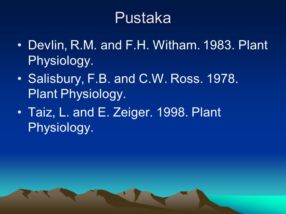 Pustaka Devlin, R.M. and F.H. Witham. 1983. Plant Physiology. Salisbury, F.B. and C.W. Ross. 1978. Plant Physiology. Taiz, L. and E. Zeiger. 1998. Pla