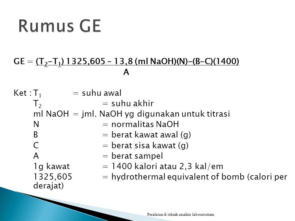 GE = (T 2 -T 1 ) 1325,605 – 13,8 (ml NaOH)(N)-(B-C)(1400) A Ket :T 1 = suhu awal T 2 = suhu akhir ml NaOH = jml. NaOH yg digunakan untuk titrasi N= no