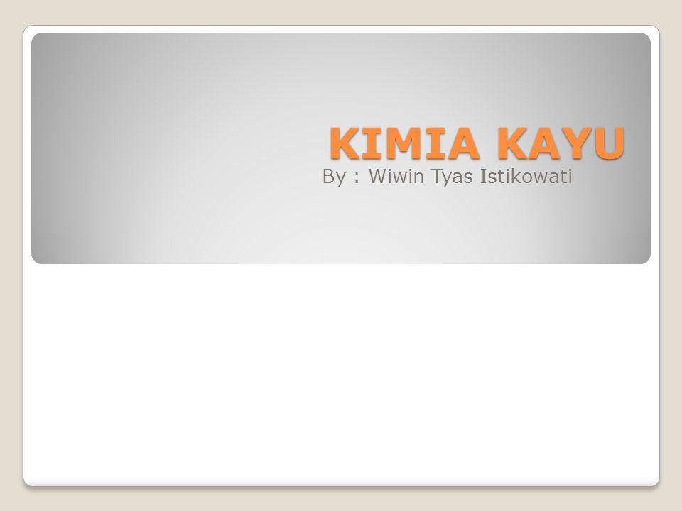 KIMIA KAYU By : Wiwin Tyas Istikowati