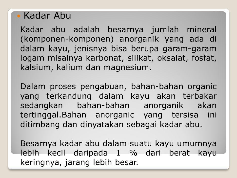 Kadar Abu Kadar abu adalah besarnya jumlah mineral (komponen-komponen) anorganik yang ada di dalam kayu, jenisnya bisa berupa garam-garam logam misaln