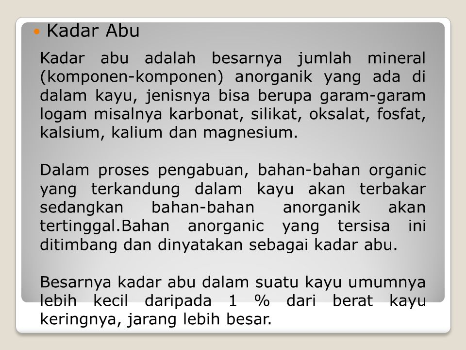 Kadar Abu Kadar abu adalah besarnya jumlah mineral (komponen-komponen) anorganik yang ada di dalam kayu, jenisnya bisa berupa garam-garam logam misalnya karbonat, silikat, oksalat, fosfat, kalsium, kalium dan magnesium.