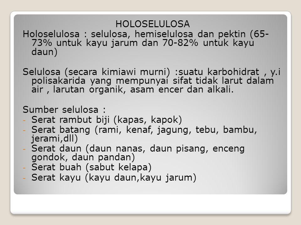 HOLOSELULOSA Holoselulosa : selulosa, hemiselulosa dan pektin (65- 73% untuk kayu jarum dan 70-82% untuk kayu daun) Selulosa (secara kimiawi murni) :suatu karbohidrat, y.i polisakarida yang mempunyai sifat tidak larut dalam air, larutan organik, asam encer dan alkali.