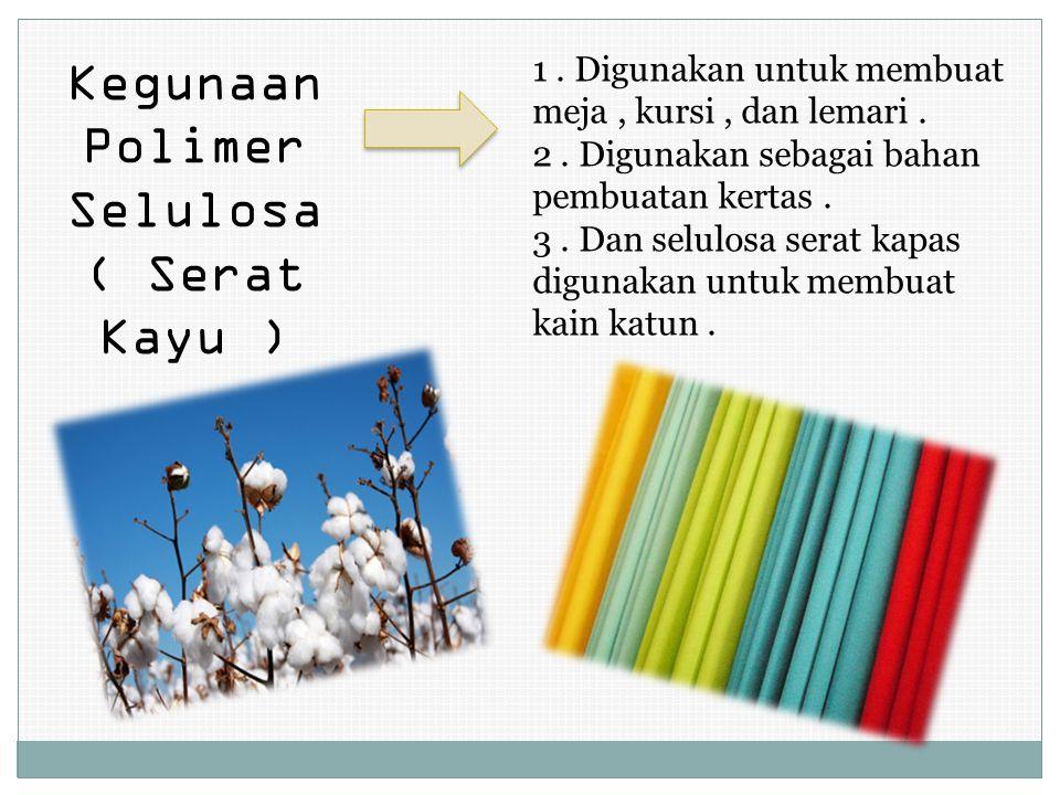 Kegunaan Polimer Selulosa ( Serat Kayu ) 1.Digunakan untuk membuat meja, kursi, dan lemari.