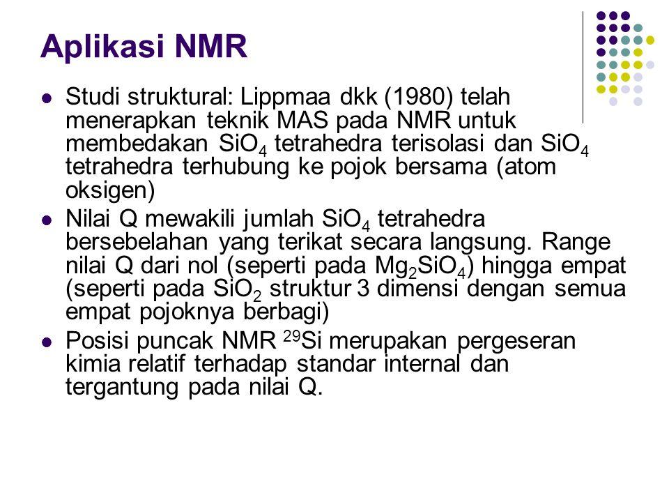 Aplikasi NMR Studi struktural: Lippmaa dkk (1980) telah menerapkan teknik MAS pada NMR untuk membedakan SiO 4 tetrahedra terisolasi dan SiO 4 tetrahed