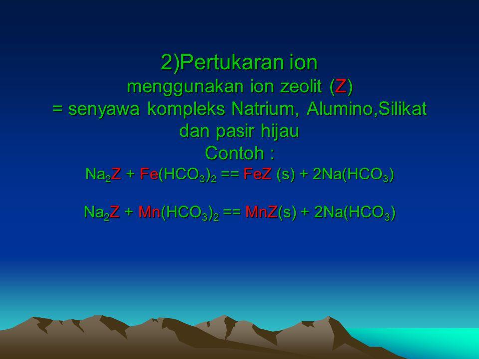 2)Pertukaran ion menggunakan ion zeolit (Z) = senyawa kompleks Natrium, Alumino,Silikat dan pasir hijau Contoh : Na 2 Z + Fe(HCO 3 ) 2 == FeZ (s) + 2N