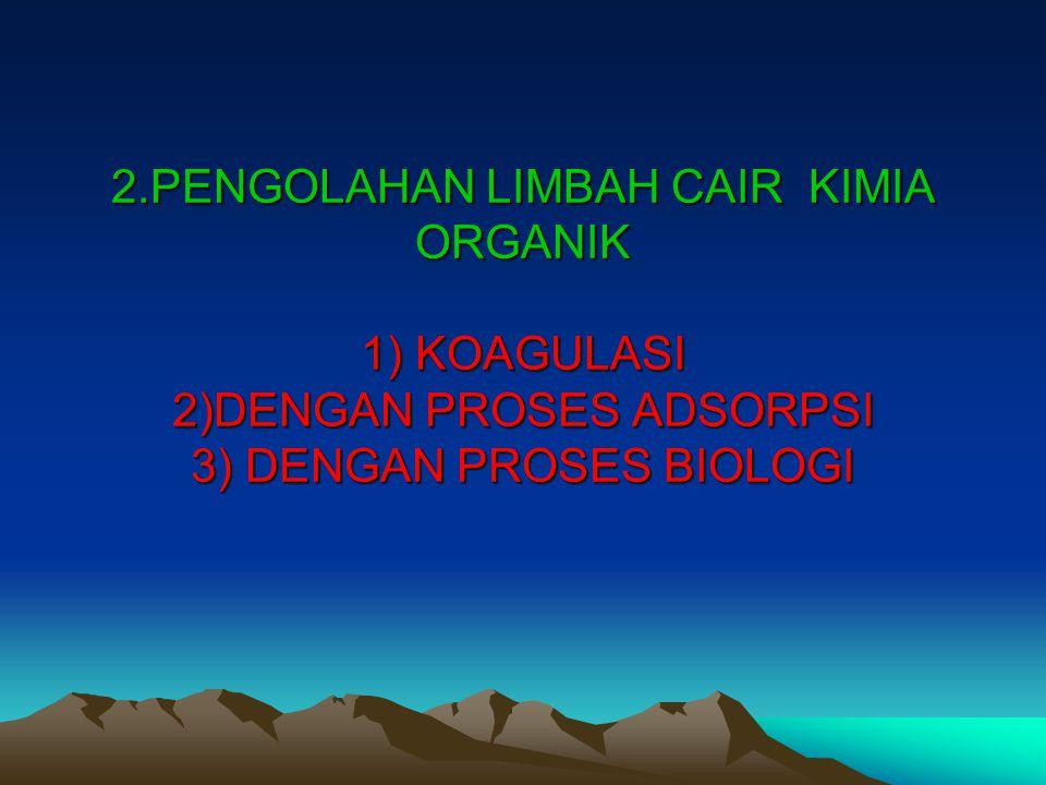 2.PENGOLAHAN LIMBAH CAIR KIMIA ORGANIK 1) KOAGULASI 2)DENGAN PROSES ADSORPSI 3) DENGAN PROSES BIOLOGI