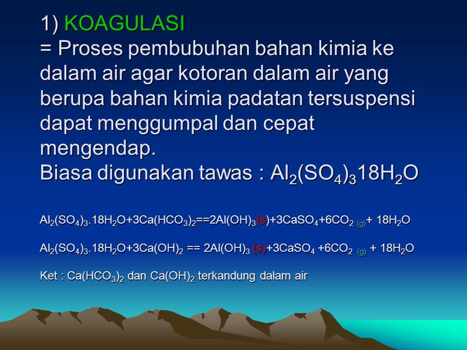 1) KOAGULASI = Proses pembubuhan bahan kimia ke dalam air agar kotoran dalam air yang berupa bahan kimia padatan tersuspensi dapat menggumpal dan cepa
