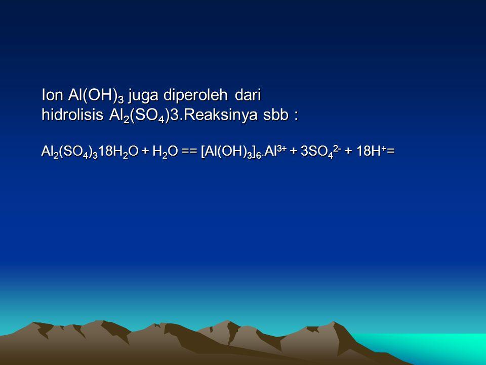Ion Al(OH) 3 juga diperoleh dari hidrolisis Al 2 (SO 4 )3.Reaksinya sbb : Al 2 (SO 4 ) 3 18H 2 O + H 2 O == [Al(OH) 3 ] 6.Al 3+ + 3SO 4 2- + 18H + =