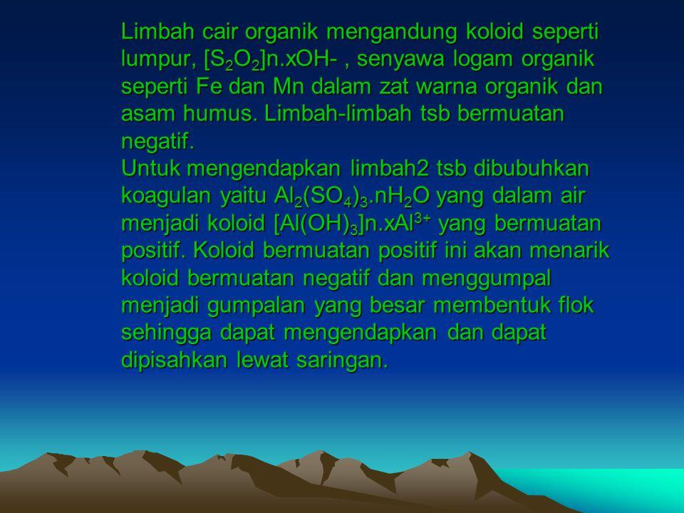 Limbah cair organik mengandung koloid seperti lumpur, [S 2 O 2 ]n.xOH-, senyawa logam organik seperti Fe dan Mn dalam zat warna organik dan asam humus