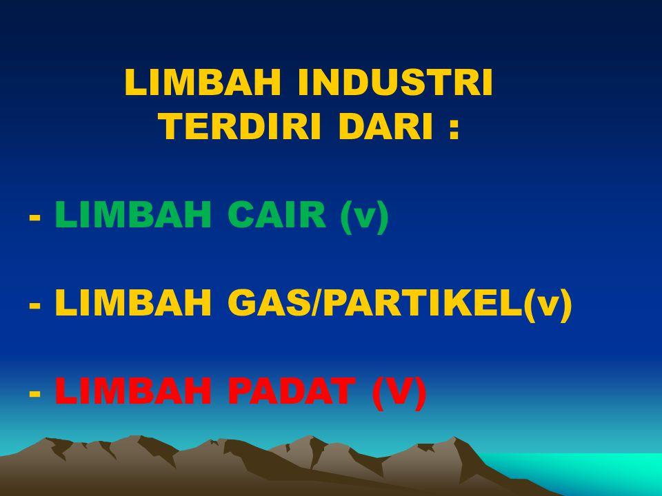 LIMBAH INDUSTRI TERDIRI DARI : - LIMBAH CAIR (v) - LIMBAH GAS/PARTIKEL(v) - LIMBAH PADAT (V)