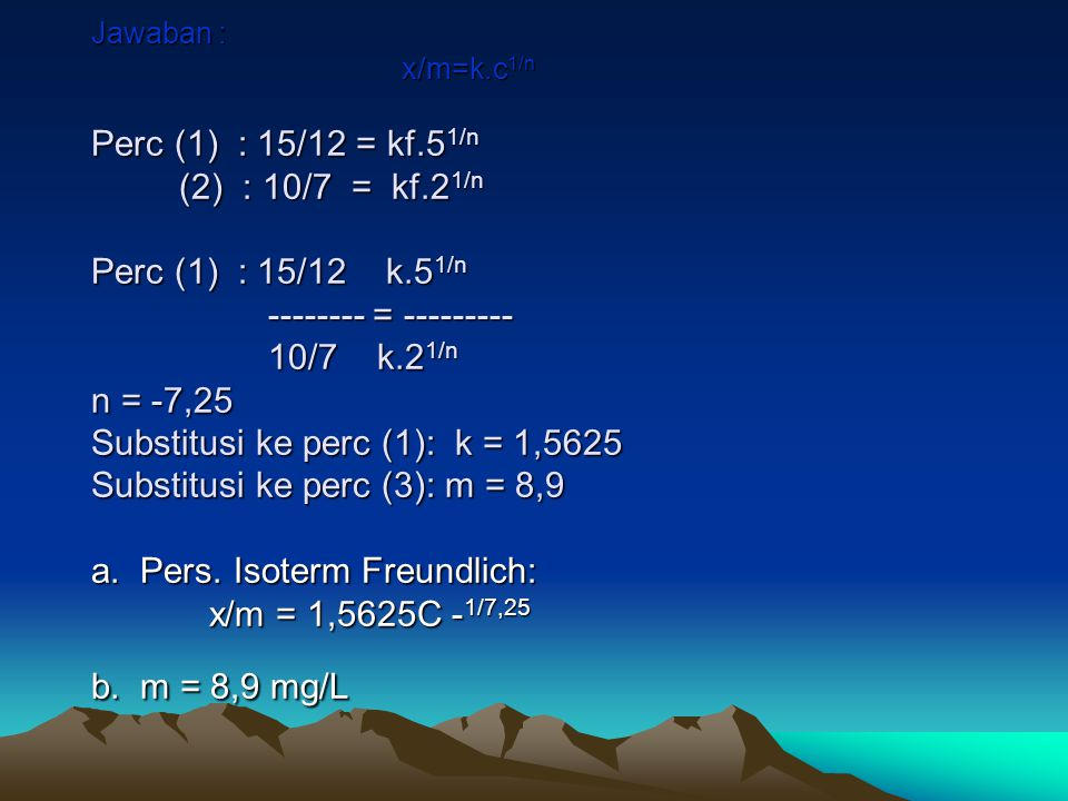 Jawaban : x/m=k.c 1/n Perc (1) : 15/12 = kf.5 1/n (2) : 10/7 = kf.2 1/n Perc (1) : 15/12 k.5 1/n -------- = --------- 10/7 k.2 1/n n = -7,25 Substitus