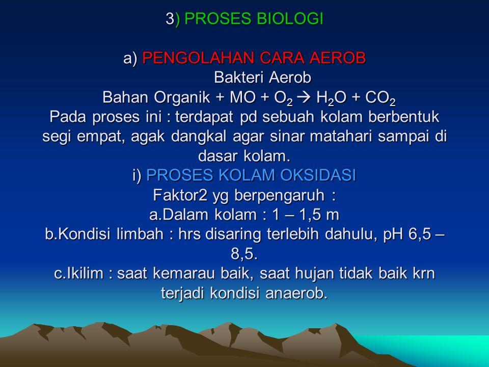 3) PROSES BIOLOGI a) PENGOLAHAN CARA AEROB Bakteri Aerob Bahan Organik + MO + O 2  H 2 O + CO 2 Pada proses ini : terdapat pd sebuah kolam berbentuk