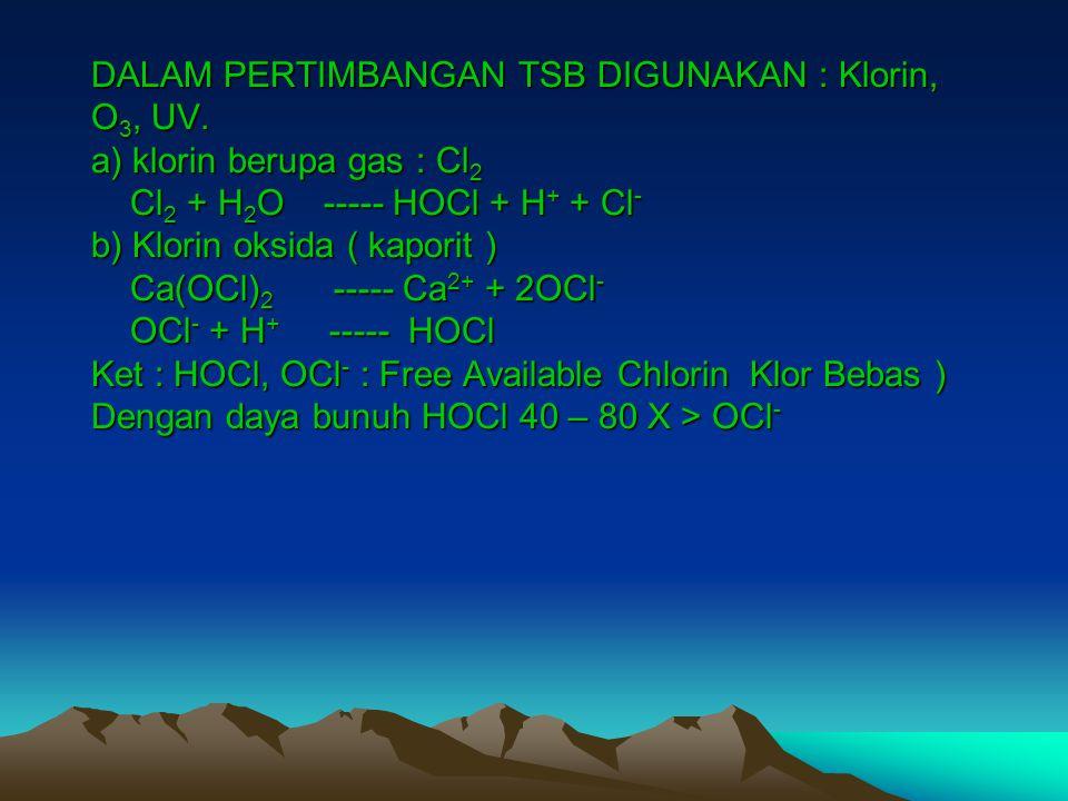 DALAM PERTIMBANGAN TSB DIGUNAKAN : Klorin, O 3, UV. a) klorin berupa gas : Cl 2 Cl 2 + H 2 O ----- HOCl + H + + Cl - b) Klorin oksida ( kaporit ) Ca(O