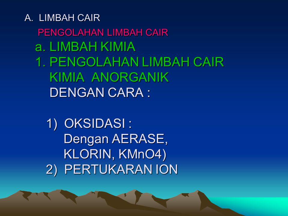 A. LIMBAH CAIR PENGOLAHAN LIMBAH CAIR a. LIMBAH KIMIA 1. PENGOLAHAN LIMBAH CAIR KIMIA ANORGANIK DENGAN CARA : 1) OKSIDASI : Dengan AERASE, KLORIN, KMn