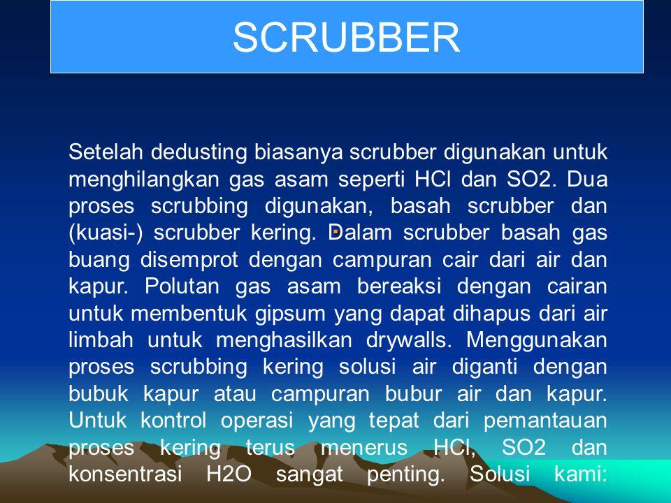 . Setelah dedusting biasanya scrubber digunakan untuk menghilangkan gas asam seperti HCl dan SO2. Dua proses scrubbing digunakan, basah scrubber dan (