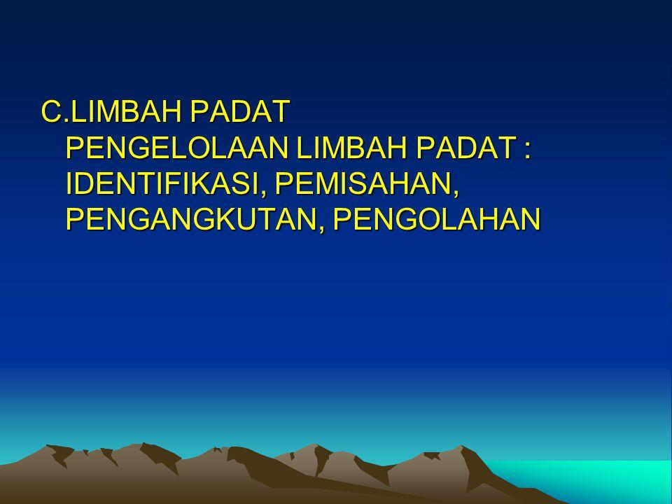 C.LIMBAH PADAT PENGELOLAAN LIMBAH PADAT : IDENTIFIKASI, PEMISAHAN, PENGANGKUTAN, PENGOLAHAN