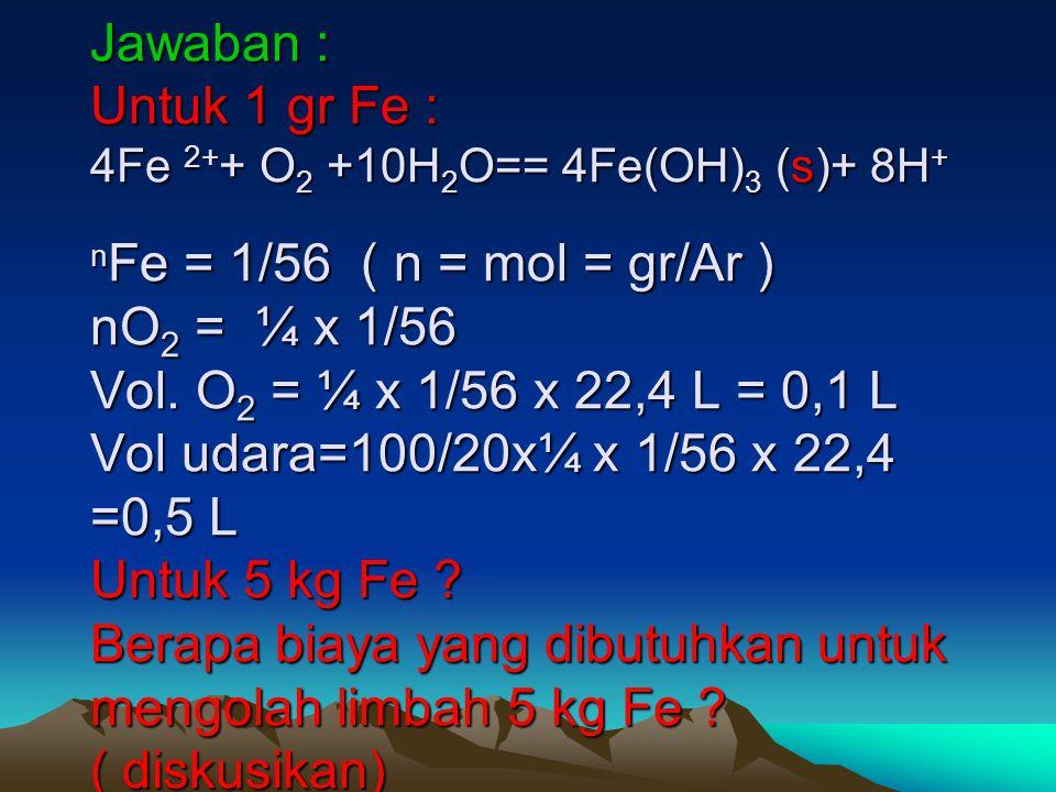 Jawaban : Untuk 1 gr Fe : 4Fe 2+ + O 2 +10H 2 O== 4Fe(OH) 3 (s)+ 8H + n Fe = 1/56 ( n = mol = gr/Ar ) nO 2 = ¼ x 1/56 Vol. O 2 = ¼ x 1/56 x 22,4 L = 0
