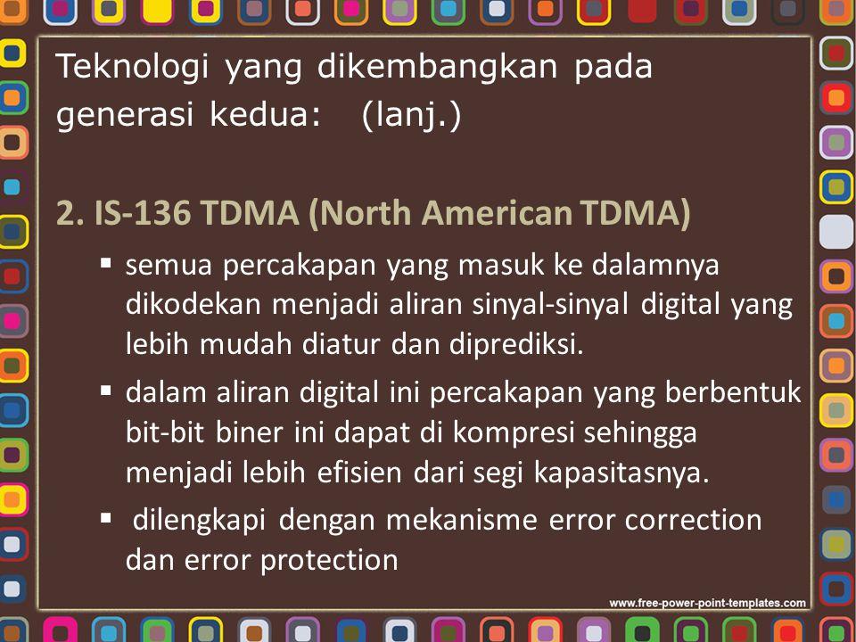 Teknologi yang dikembangkan pada generasi kedua: (lanj.) 2. IS-136 TDMA (North American TDMA)  semua percakapan yang masuk ke dalamnya dikodekan menj