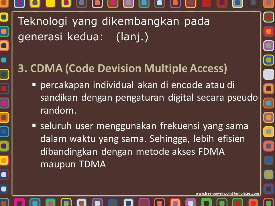 Teknologi yang dikembangkan pada generasi kedua: (lanj.) 3. CDMA (Code Devision Multiple Access)  percakapan individual akan di encode atau di sandik