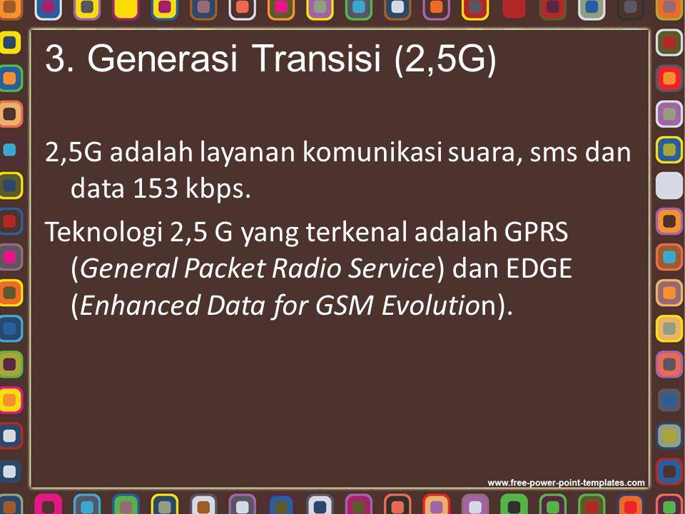 3. Generasi Transisi ( 2,5G ) 2,5G adalah layanan komunikasi suara, sms dan data 153 kbps. Teknologi 2,5 G yang terkenal adalah GPRS (General Packet R