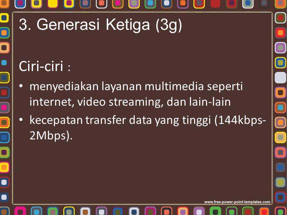 3. Generasi Ketiga ( 3g ) Ciri-ciri : menyediakan layanan multimedia seperti internet, video streaming, dan lain-lain kecepatan transfer data yang tin