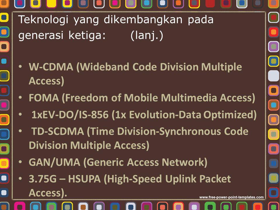 Teknologi yang dikembangkan pada generasi ketiga: (lanj.) W-CDMA (Wideband Code Division Multiple Access) FOMA (Freedom of Mobile Multimedia Access) 1