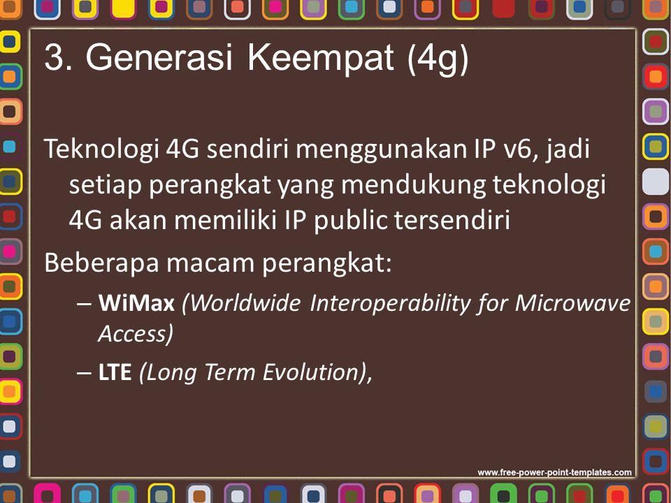 3. Generasi Keempat ( 4g ) Teknologi 4G sendiri menggunakan IP v6, jadi setiap perangkat yang mendukung teknologi 4G akan memiliki IP public tersendir