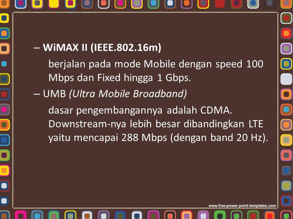 – WiMAX II (IEEE.802.16m) berjalan pada mode Mobile dengan speed 100 Mbps dan Fixed hingga 1 Gbps. – UMB (Ultra Mobile Broadband) dasar pengembanganny