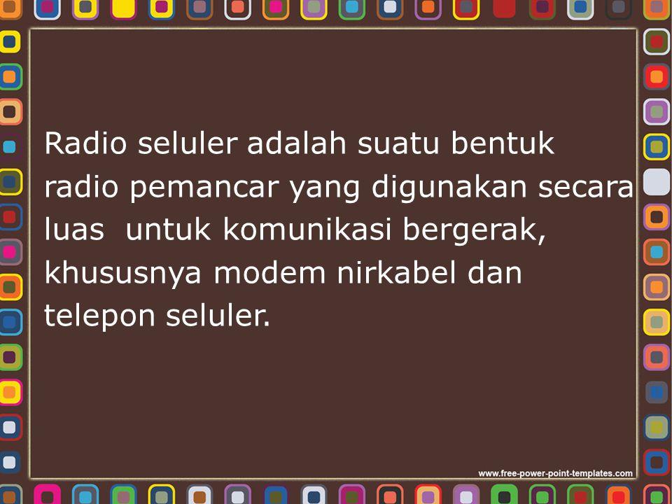 Radio seluler adalah suatu bentuk radio pemancar yang digunakan secara luas untuk komunikasi bergerak, khususnya modem nirkabel dan telepon seluler.