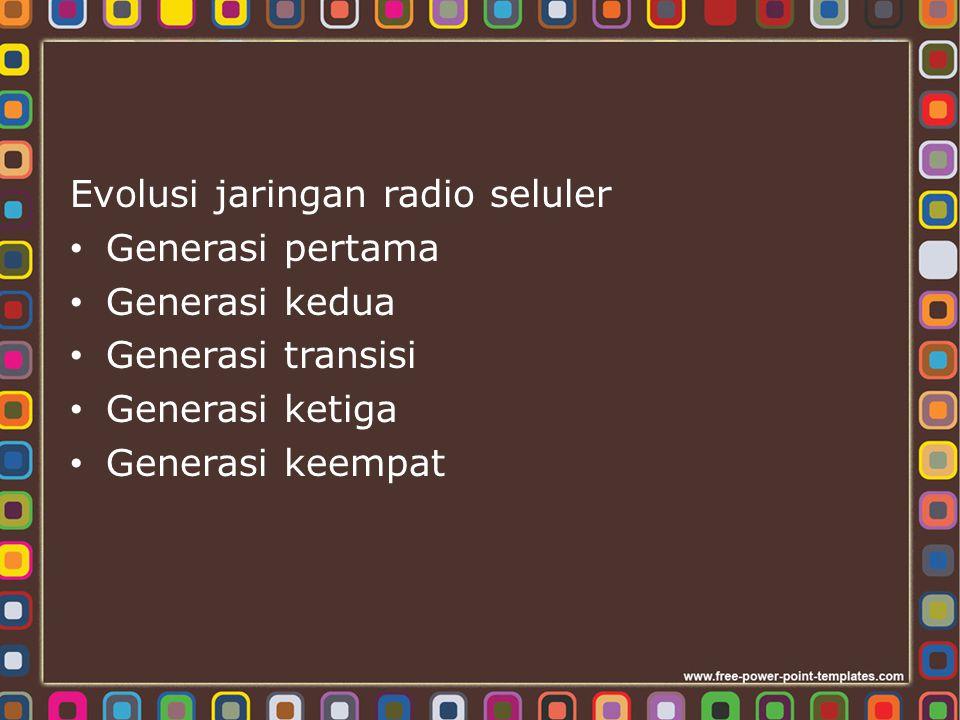 Evolusi jaringan radio seluler Generasi pertama Generasi kedua Generasi transisi Generasi ketiga Generasi keempat
