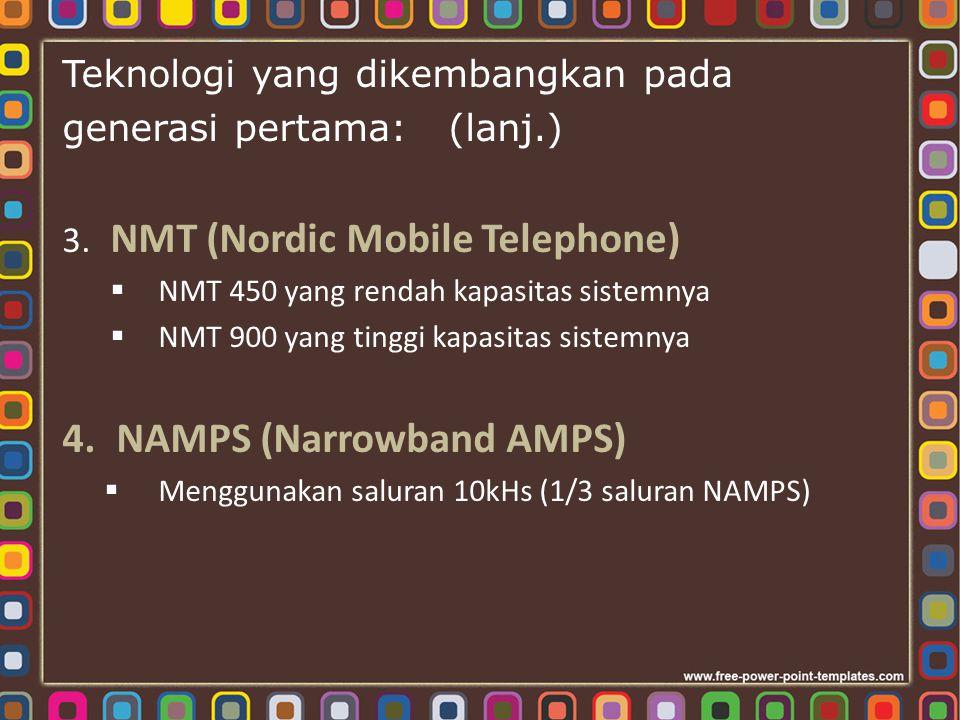 Teknologi yang dikembangkan pada generasi pertama: (lanj.) 3. NMT (Nordic Mobile Telephone)  NMT 450 yang rendah kapasitas sistemnya  NMT 900 yang t