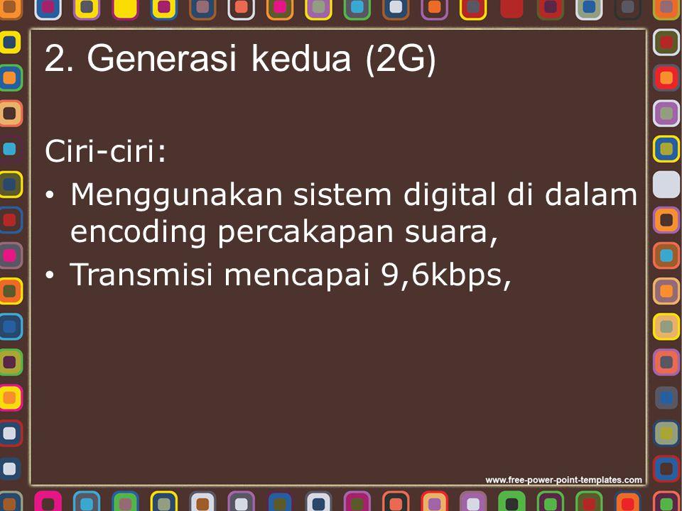 2. Generasi kedua ( 2G ) Ciri-ciri: Menggunakan sistem digital di dalam encoding percakapan suara, Transmisi mencapai 9,6kbps,