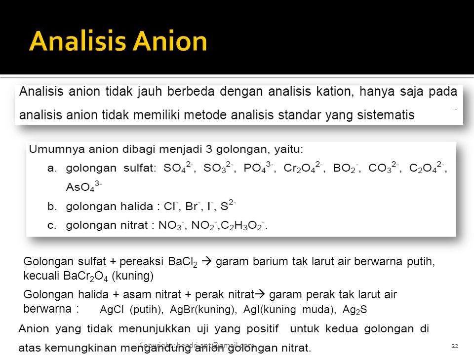 Golongan sulfat + pereaksi BaCl 2  garam barium tak larut air berwarna putih, kecuali BaCr 2 O 4 (kuning) Golongan halida + asam nitrat + perak nitrat  garam perak tak larut air berwarna : 22Copyright : hendri.apt@gmail.com