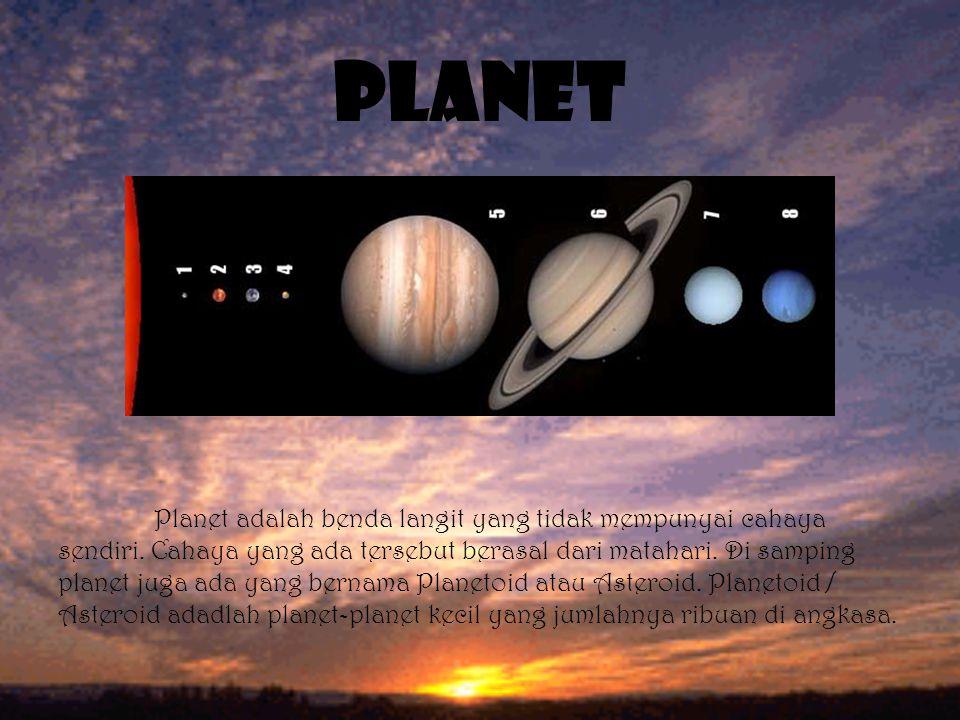 PLANET Planet adalah benda langit yang tidak mempunyai cahaya sendiri. Cahaya yang ada tersebut berasal dari matahari. Di samping planet juga ada yang