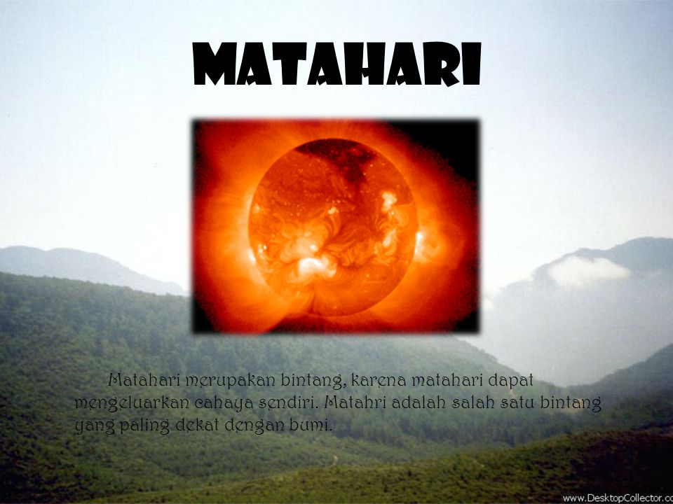 Matahari Matahari merupakan bintang, karena matahari dapat mengeluarkan cahaya sendiri. Matahri adalah salah satu bintang yang paling dekat dengan bum