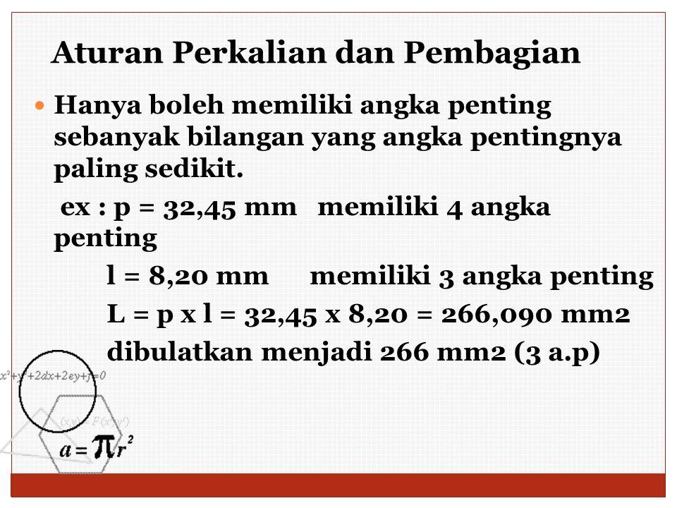 Hanya boleh memiliki angka penting sebanyak bilangan yang angka pentingnya paling sedikit. ex : p = 32,45 mm memiliki 4 angka penting l = 8,20 mm memi