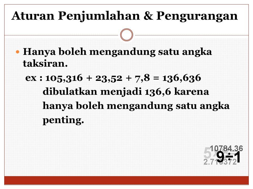 Aturan Penjumlahan & Pengurangan Hanya boleh mengandung satu angka taksiran. ex : 105,316 + 23,52 + 7,8 = 136,636 dibulatkan menjadi 136,6 karena hany