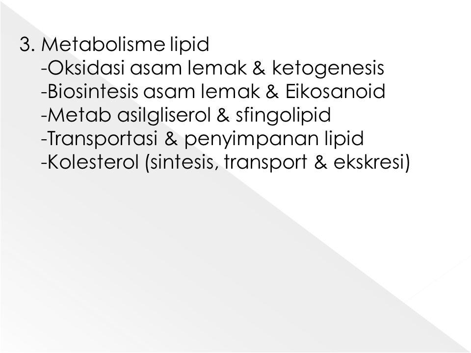 3. Metabolisme lipid -Oksidasi asam lemak & ketogenesis -Biosintesis asam lemak & Eikosanoid -Metab asilgliserol & sfingolipid -Transportasi & penyimp
