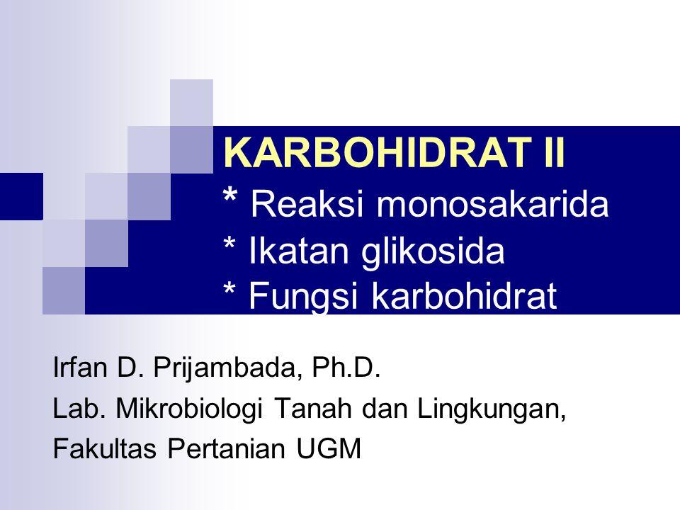 KARBOHIDRAT II * Reaksi monosakarida * Ikatan glikosida * Fungsi karbohidrat Irfan D. Prijambada, Ph.D. Lab. Mikrobiologi Tanah dan Lingkungan, Fakult