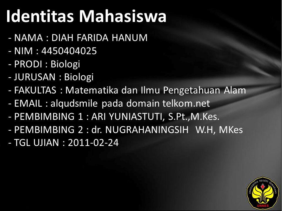 Identitas Mahasiswa - NAMA : DIAH FARIDA HANUM - NIM : 4450404025 - PRODI : Biologi - JURUSAN : Biologi - FAKULTAS : Matematika dan Ilmu Pengetahuan Alam - EMAIL : alqudsmile pada domain telkom.net - PEMBIMBING 1 : ARI YUNIASTUTI, S.Pt.,M.Kes.